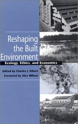 Reshaping the Built Environment: Ecology, Ethics, and Economics Charles J. Kibert