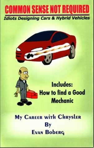 Common Sense Not Required: Idiots Designing Cars + Hybrid Vehicles: My Career with Chrysler Evan Boberg