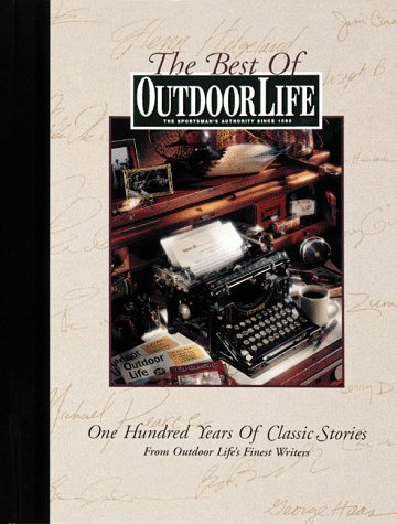 The Best of Outdoor Life: One Hundred Years of Classic Stories from Outdoor Lifes Finest Writers  by  Outdoor Life Magazine