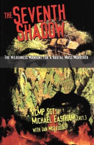 Seventh Shadow: Wilderness Manhunt for a Brutal Ma Michael Eastham