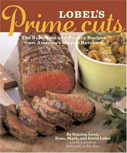 Lobels Prime Cuts: The Best Meat and Poultry Recipes From Americas Master Butchers  by  Mary Goodbody