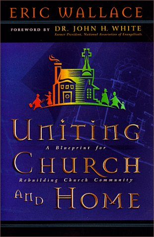 Uniting Church and Home: A Blueprint for Rebuilding Church Community  by  Eric E. Wallace