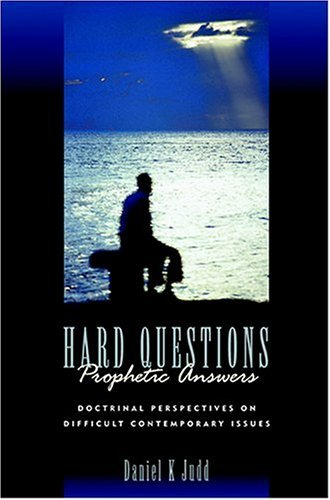Hard Questions, Prophetic Answers: Doctrinal Perspectives on Difficult Contemporary Issues  by  Daniel K. Judd