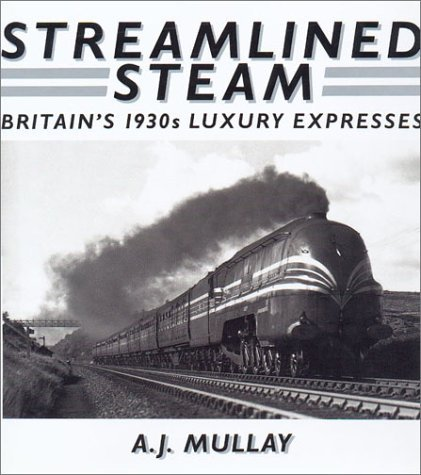 Streamlined Steam: Britains 1930s Luxury Expresses  by  A.J. Mullay