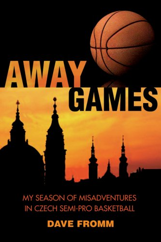 Expatriate Games: My Season of Misadventures in Czech Semi-Pro Basketball Dave Fromm
