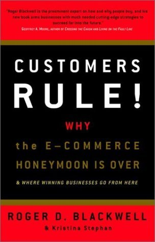 Customers Rule!  Why the E-Commerce Honeymoon is over and where Winning Businesses Go From Here Roger D. Blackwell