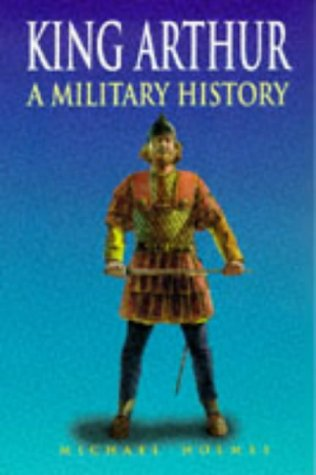 King Arthur: A Military History Michael Holmes