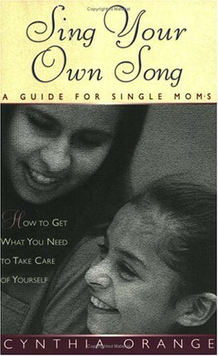 Sing Your Own Song: A Guide for Single Moms  by  Cynthia Orange