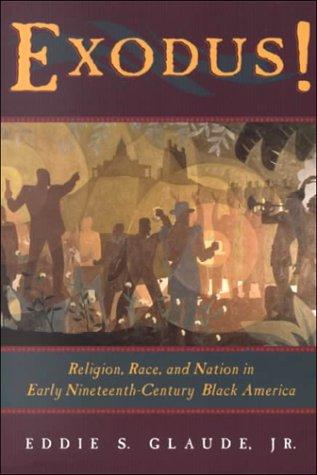 Exodus!: Religion, Race, and Nation in Early Nineteenth-Century Black America Eddie S. Glaude Jr.