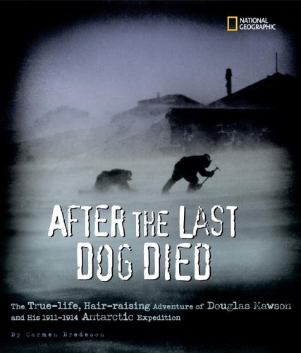 After the Last Dog Died : The True-Life, Hair-Raising Adventure of Douglas Mawsons 1912 Antarctic Expedition Carmen Bredeson
