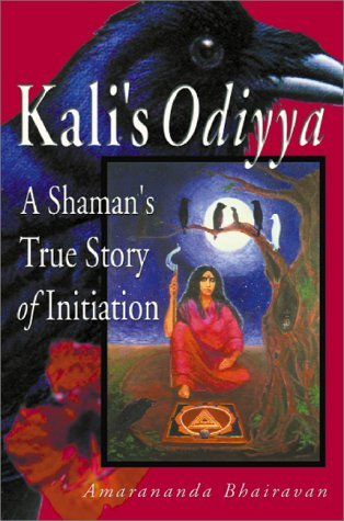 Kalis Odiyya: A Shamans True Story of Initiation  by  Amarananda Bhairavan