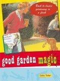 Good Garden Magic: Back-To-Basics Gardening in a Flash  by  Celia Toler