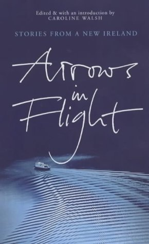 Arrows in Flight: Short Stories from a New Ireland  by  Caroline Walsh