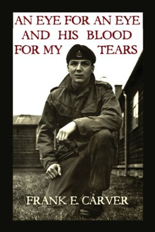 An Eye for an Eye and His Blood for My Tears  by  Frank Carver