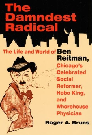 The DAMNDEST RADICAL: The Life and World of Ben Reitman, Chicagos Celebrated Social Reformer, Hobo King, and Whorehouse Physician Roger A. Bruns