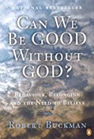 Can We Be Good Without God?: An Exploration Of Behaviour, Belonging And The Need To Believe