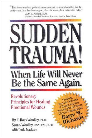 Sudden Trauma! When Life Will Never Be the Same Again: Revolutionary Principles for Healing Emotional Wounds  by  F. Ross Woolley
