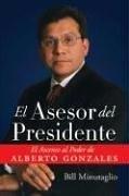 El Asesor del Presidente: El Ascenso al Poder de Alberto Gonzales  by  Bill Minutaglio