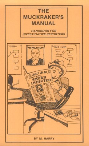 The Muckrakers Manual: How to Do Your Own Investigative Reporting  by  M. Harry
