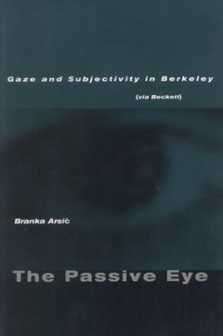 The Passive Eye: Gaze and Subjectivity in Berkeley Branka Arsic