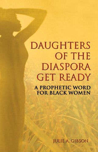 Daughters of the Diaspora, Get Ready: A Prophetic Word for Black Women  by  Julie A. Gibson