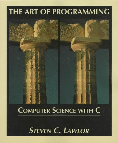 The Art Of Programming: Computer Science With C  by  Steven C. Lawlor