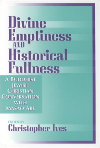 Divine Emptiness and Historical Fullness: A Buddhist-Jewish-Christian Conversation with Masao Abe  by  Christopher Ives