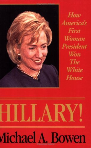 Hillary!: How Americas First Woman President Won the White House  by  Michael A. Bowen