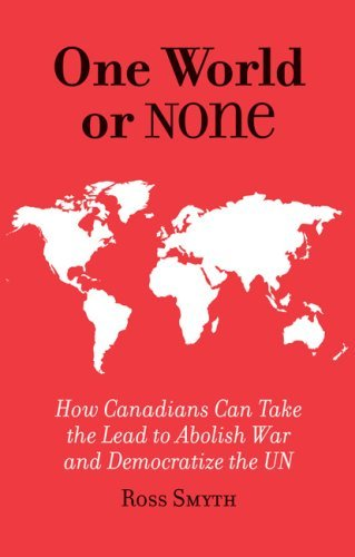 One World or None: Why Canada Must Take the Lead to Abolish War and Democratize the Un  by  Ross Smyth