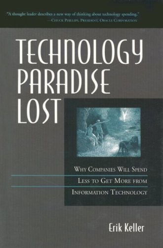 Technology Paradise Lost: Why Companies Must Spend Less to Get More from Information Technology  by  Erik Keller