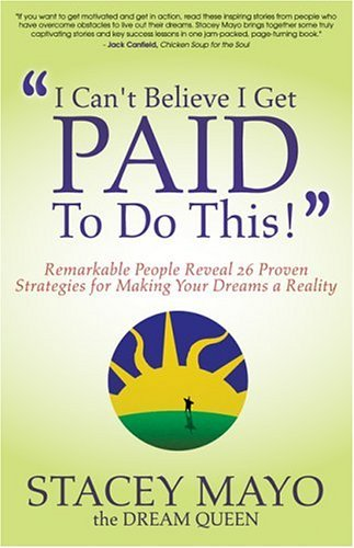 I Cant Believe I Get Paid to Do This!: Remarkable People Reveal 26 Proven Strategies for Making Your Dreams a Reality  by  Stacey Mayo