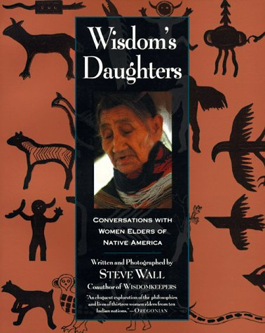 Wisdoms Daughters: Conversations with Women Elders of Native America  by  Steve Wall