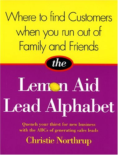 The Lemon Aid Lead Alphabet: Where to Find Customers When You Run Out of Family and Friends Christie Northrup