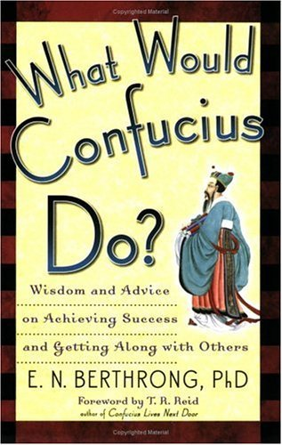 What Would Confucius Do?: Wisdom and Advice on Achieving Success and Getting Along with Others  by  Evelyn Berthrong