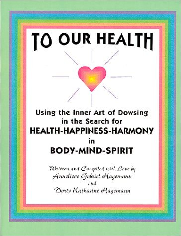 To Our Health, The Inner Art Of Dowsing In Search For Health, Happiness, Harmony, In Mind, Body, Spirit Doris Katherine Hagemann