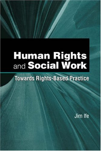 Human Rights And Social Work: Towards Rights Based Practice  by  Jim Ife