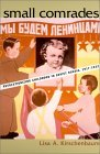 Small Comrades: Revolutionizing Childhood in Soviet Russia, 1917-1932 Lisa A. Kirschenbaum