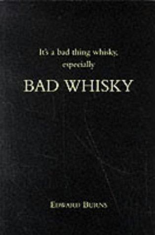 Its a Bad Thing Whisky, Especially Bad Whisky Edward    Burns