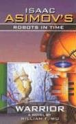 Warrior (Isaac Asimovs Robots in Time, #3) William F. Wu