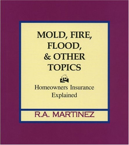 Mold, Fire, Flood & Other Topics: Homeowners Insurance Explained R. A. Martinez