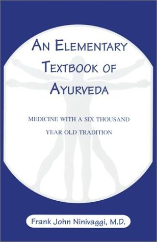 An Elementary Textbook of Ayurveda: Medicine with a Six Thousand Year Old Tradition Frank John Ninivaggi