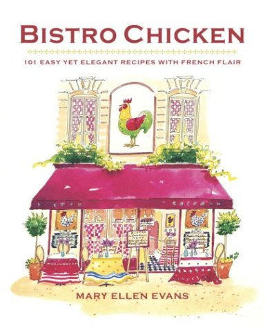 Bistro Chicken: 100 Easy Yet Elegant Recipes with French Flair Mary Ellen Evans
