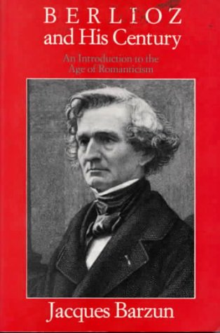 Berlioz and His Century: An Introduction to the Age of Romanticism Jacques Barzun