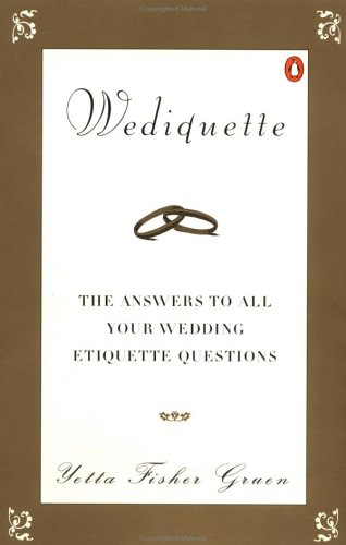 Wediquette: The Answers to All Your Wedding Etiquette Questions  by  Yetta Fisher Gruen