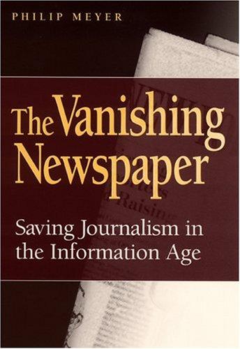 The Vanishing Newspaper: Saving Journalism in the Information Age Philip Meyer