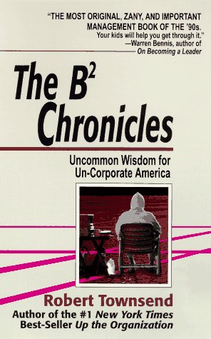 The B-2 Chronicles: Uncommon Wisdom for Un-corporate America Robert C. Townsend