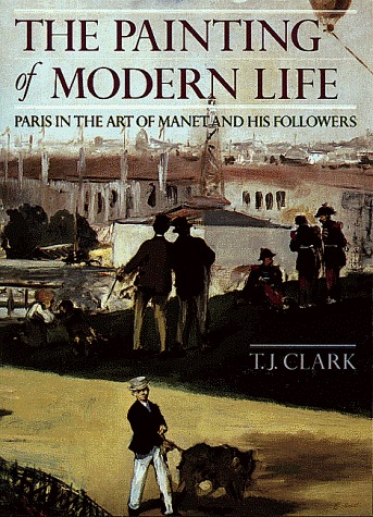 The Painting of Modern Life: Paris in the Art of Manet and His Followers T.J. Clark