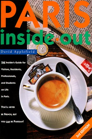 Paris Inside Out: The Insiders Guide for Visitors, Residents, Professionals & Students on Living in Paris (Paris Inside Out: The Insiders Handbook to Life in Paris)  by  David Applefield
