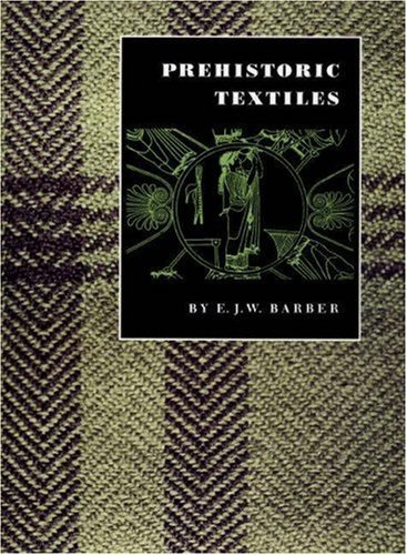 Prehistoric Textiles: The Development of Cloth in the Neolithic and Bronze Ages with Special Reference to the Aegean  by  Elizabeth Wayland Barber