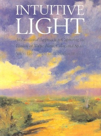 Intuitive Light: An Emotional Approach to Capturing the Illusion of Value, Form, Color and Space Albert Handell